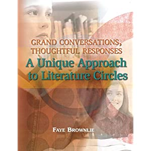 Grand Conversations, Thoughtful Responses: A Unique Approach to Literature Circles Faye Brownlie