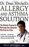 Dr. Dean Mitchells Allergy and Asthma Solution: The Ultimate Program for Reversing Your Symptoms One Drop at a Time