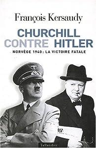Churchill contre Hitler : Norv�ge 1940, la victoire fatale par Fran�ois Kersaudy