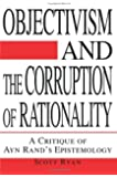 By Scott Ryan Objectivism and the Corruption of Rationality: A Critique of Ayn Rand's Epistemology [Paperback]