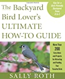 The Backyard Bird Lover s Ultimate How-to Guide: More than 200 Easy Ideas and Projects for Attracting and Feeding Your Favorite Birds