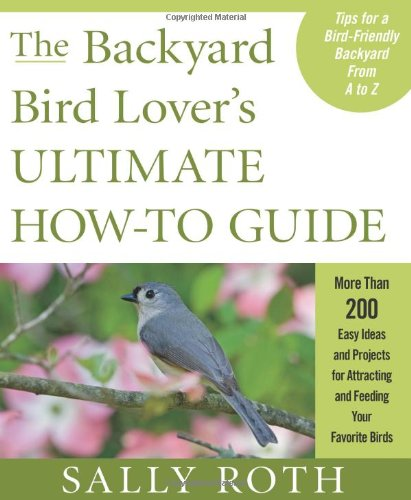 Image of The Backyard Bird Lover's Ultimate How-to Guide: More than 200 Easy Ideas and Projects for Attracting and Feeding Your Favorite Birds