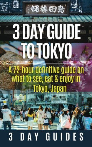 3 Day Guide to Tokyo: A 72-hour Definitive Guide on What to See, Eat and Enjoy in Tokyo, Japan (3 Day Travel Guides) (Vo
