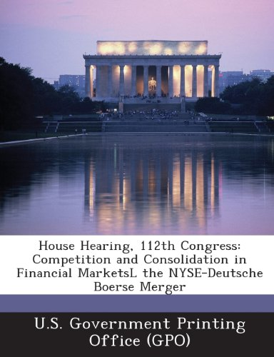 House Hearing, 112th Congress: Competition and Consolidation in Financial Marketsl the NYSE-Deutsche Boerse Merger