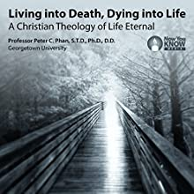 Living into Death, Dying into Life: A Christian Theology of Life Eternal Lecture by Prof. Peter C. Phan STD PhD DD Narrated by Prof. Peter C. Phan STD PhD DD