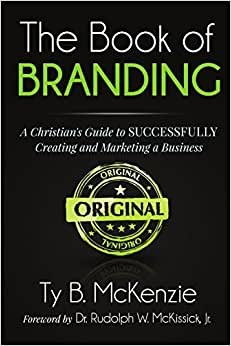 The Book Of Branding: A Christian's Guide To SUCCESSFULLY Creating And Marketing A Business