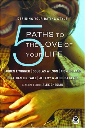 5 Paths to the Love of Your Life: Defining Your Dating Style, LAUREN F. WINNER, DOUGLAS WILSON, RICK HOLLAND, ALEX CHEDIAK, JERAMY CLARK, JERUSHA CLARK