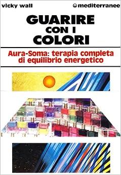 Guarire con i colori. Aura-soma: terapia completa di equilibrio