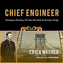 Chief Engineer: Washington Roebling, the Man Who Built the Brooklyn Bridge Audiobook by Erica Wagner Narrated by Jo Anna Perrin