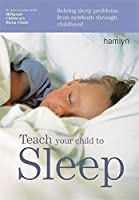 Teach Your Child to Sleep: Solving Sleep Problems from Newborn Through Childhood