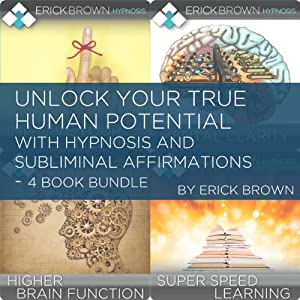 Unlock Your True Human Potential with Hypnosis and Subliminal Affirmations - 4 Book Bundle | [Erick Brown]