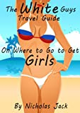 The White Guys Travel Guide on Where to Go to Get Girls (Guys Travel Guides on Where to Go to Get Girls)