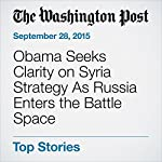 Obama Seeks Clarity on Syria Strategy As Russia Enters the Battle Space | Karen DeYoung
