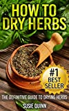 How to Dry Herbs: The Definitive Guide to Drying Herbs (Getting the Most Out of  Your Herb Garden) (drying herbs, herb drying, herb gardening, herb drying ... how to harvest herbs, dried herb storage)