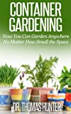 Container Gardening: Now You Can Garden Anywhere No Matter How Small the Space (Container Gardening Made Easy - Ideas, Concepts, and Inspiration to Build a Wonderful Garden)