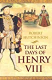 The Last Days of Henry VIII: Conspiracy, Treason and Heresy at the Court of the Dying Tyrant (0753819368) by Hutchinson, Robert