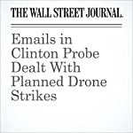 Emails in Clinton Probe Dealt With Planned Drone Strikes | Adam Entous,Devlin Barrett