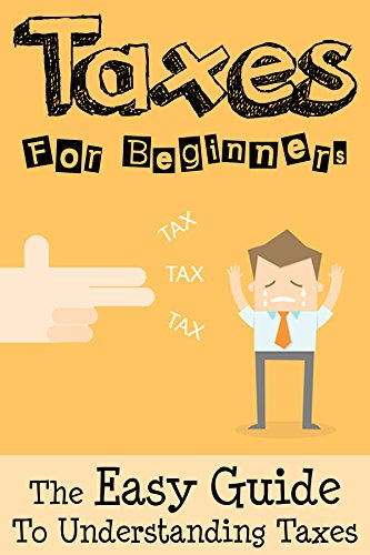 Taxes: Taxes For Beginners – The Easy Guide To Understanding Taxes + Tips & Tricks To Save Money