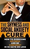 img - for The Shyness and Social Anxiety Cure - How to Overcome Shyness and Be Confident in 90 Days or Less (Social Anxiety, Social Phobia) book / textbook / text book