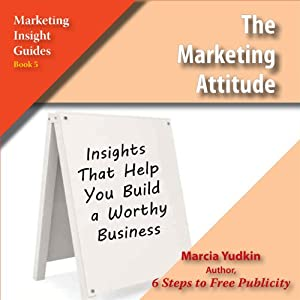 The Marketing Attitude: Insights That Help You Build a Worthy Business | [Marcia Yudkin]