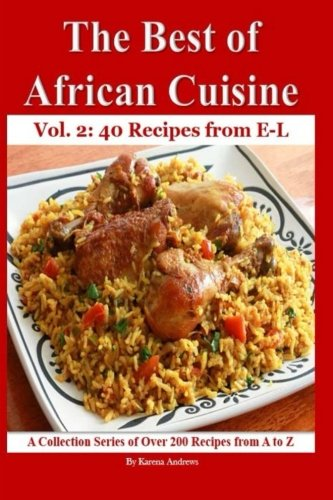 The Best of African Cuisine: A Collection Series of Over 200 Recipes from A to Z (40 Recipes from E-L) (Volume 2) by Karena Andrews