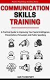 Communication Skills Training: A Practical Guide to Improving Your Social Intelligence, Presentation, Persuasion and Public Speaking (Positive Psychology Coaching Series Book 9)