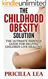 Childhood Obesity: Childhood Obesity Solution: The Ultimate Parents Guide For Helping Children Live Healthy