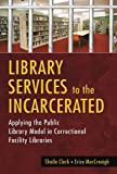 Sheila Clark Library Services to the Incarcerated: Applying the Public Library Model in Correctional Facility Libraries