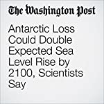 Antarctic Loss Could Double Expected Sea Level Rise by 2100, Scientists Say | Brady Dennis,Chris Mooney