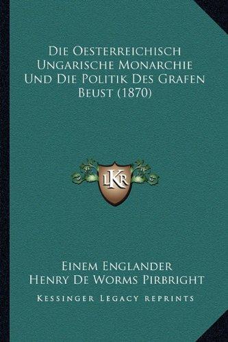 Die Oesterreichisch Ungarische Monarchie Und Die Politik Des Grafen Beust (1870)