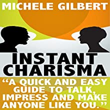 Instant Charisma: A Quick and Easy Guide to Talk, Impress, and Make Anyone Like You (       UNABRIDGED) by Michele Gilbert Narrated by Chris Poirier