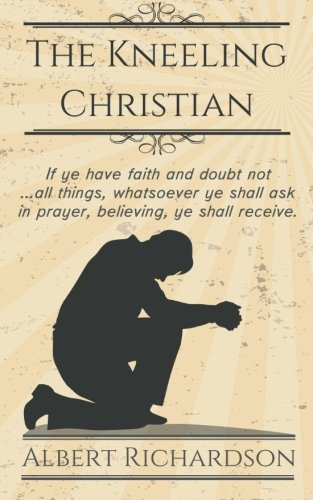 The Kneeling Christian: If ye have faith and doubt not ... all things, whatsoever ye shall ask in prayer, believing, ye shall receive.