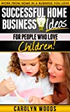 Successful Home Business Ideas For People Who Love Children: Work From Home In A Business You Love