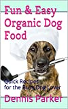 Fun & Easy Organic Dog Food: Quick Recipes for the Busy Dog Lover