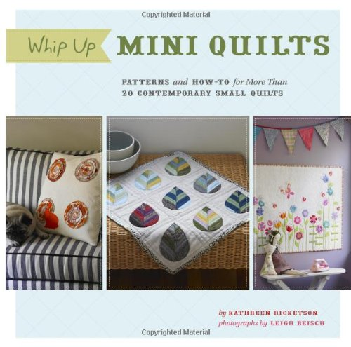 Whip Up Mini Quilts: Patterns and How-to for 20 Contemporary Small Quilts