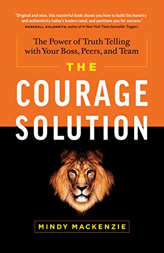 The Courage Solution: The Power of Truth Telling with Your Boss, Peers, and Team cover