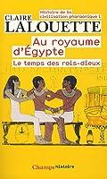 Histoire de la civilisation pharaonique : Tome 1, Au royaume d'Egypte, Le temps des rois-dieux