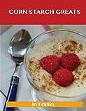 Corn Starch Greats: Delicious Corn Starch Recipes, the Top 56 Corn Starch Recipes