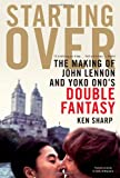 Starting Over: The Making of John Lennon and Yoko Ono's Double Fantasy Ken Sharp