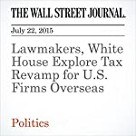 Lawmakers, White House Explore Tax Revamp for U.S. Firms Overseas | John D. McKinnon