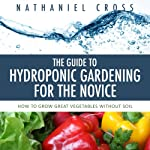 The Guide to Hydroponic Gardening for the Novice: How to Grow Great Vegetables Without Soil | Nathaniel Cross