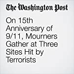 On 15th Anniversary of 9/11, Mourners Gather at Three Sites Hit by Terrorists | Kayla Epstein,T. Rees Shapiro