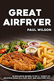 Great Airfryer: 50 Exclusive Recipes To Fry A Variety Of Delicious Meals In A Fast, Easy And Healthier Way