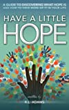 Have a Little Hope - An Inspirational Guide to Discovering What Hope Is and How to Have More of it in your Life (Inspirational Books Series)
