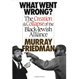 What Went Wrong?: Creation and Collapse of the Black-Jewish Allianceby M. Friedman