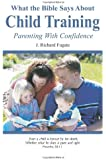 What the Bible Says About Child Training: Parenting with Confidence