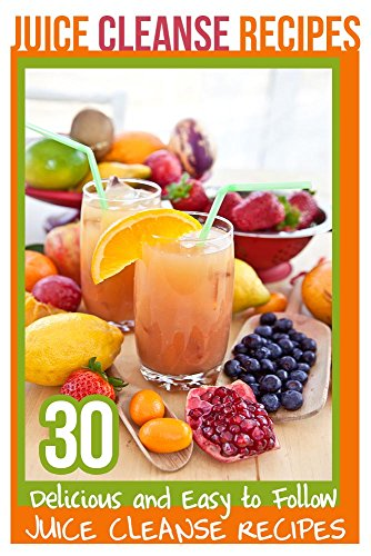 Juice Cleanse Recipes: 30 Delicious and Easy to Follow Juice Cleanse Recipes by Elizabeth Barnett