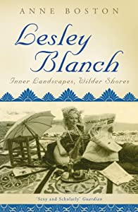 Lesley Blanch: Inner Landscapes, Wilder Shores by Anne Boston