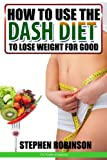 How to Use the DASH Diet to Lose Weight for Good: With Recipes (How to actually use diets)
