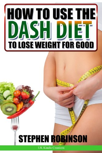 How To Use The Dash Diet To Lose Weight For Good: With Recipes (How To Actually Use Diets Book 1)